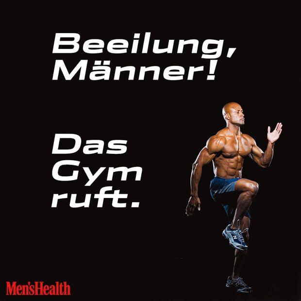 """""""Beeilung, Männer! Das Gym ruft."""""""